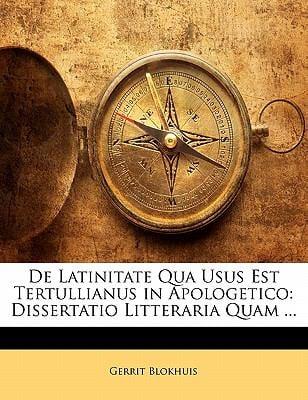 de Latinitate Qua Usus Est Tertullianus in Apologetico: Dissertatio Litteraria Quam ... 9781141726837
