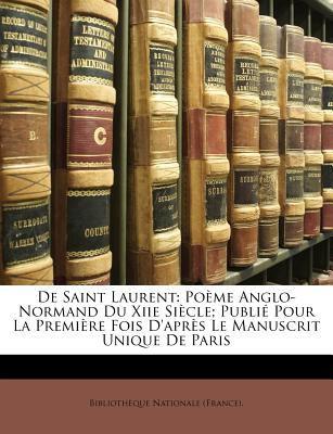 de Saint Laurent: Pome Anglo-Normand Du Xiie Sicle; Publi Pour La Premire Fois D'Aprs Le Manuscrit Unique de Paris