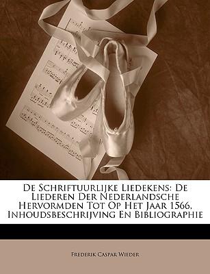 de Schriftuurlijke Liedekens: de Liederen Der Nederlandsche Hervormden Tot Op Het Jaar 1566, Inhoudsbeschrijving En Bibliographie 9781147989700