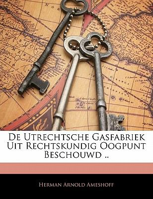 de Utrechtsche Gasfabriek Uit Rechtskundig Oogpunt Beschouwd .. 9781141349647