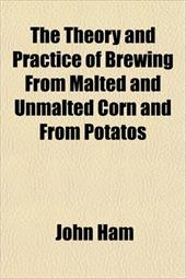 The Theory and Practice of Brewing from Malted and Unmalted Corn and from Potatos