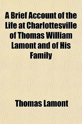A   Brief Account of the Life at Charlottesville of Thomas William Lamont and of His Family; Together with a Record of His Ancestors, of Their Origin 9781151622846