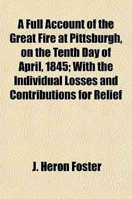 A Full Account of the Great Fire at Pittsburgh, on the Tenth Day of April, 1845 With the Individual Losses and Contributions for Relief J. Heron Foster