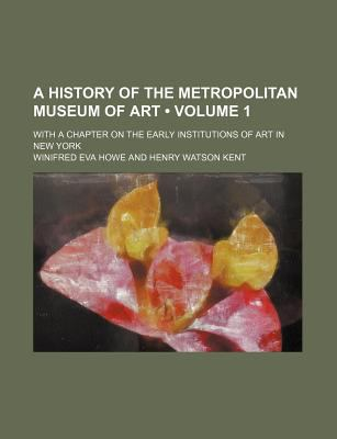 A History of the Metropolitan Museum of Art (Volume 1); With a Chapter on the Early Institutions of Art in New York