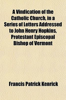 A vindication of the Catholic Church, in a series of letters addressed to John Henry Hopkins, Protestant Episcopal Bishop of Vermont Francis Patrick Kenrick