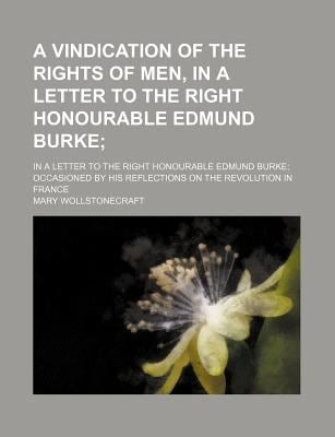 A   Vindication of the Rights of Men, in a Letter to the Right Honourable Edmund Burke; In a Letter to the Right Honourable Edmund Burke Occasioned by 9781151486011