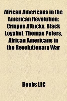 African Americans in the American Revolution: Crispus Attucks, Black Loyalist, Prince Hall, African Americans in the Revolutionary War