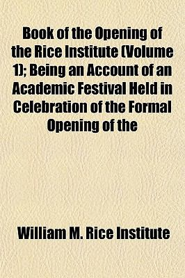 The Book of the Opening of the Rice Institute (Volume 1) Being an Account, of an Academic Festival Held in Celebration of the Formal Opening William M. Rice Institute