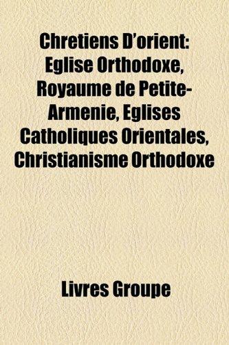 Chr Tiens D'Orient: Glise Orthodoxe, Royaume de Petite-Arm Nie, Glises Catholiques Orientales, Christianisme Orthodoxe 9781159410605