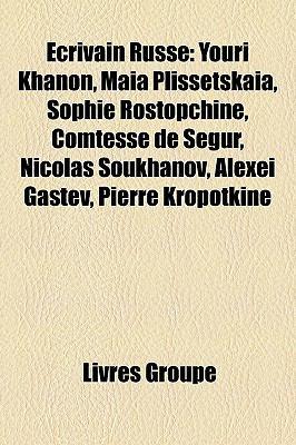 Ecrivain Russe: Youri Khanon, Maia Plissetskaia, Sophie Rostopchine, Comtesse de Segur, Nicolas Soukhanov, Alexei Gastev, Pierre Kropo