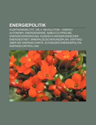 Energiepolitik: Elektromobilit T, Die 4. Revolution - Energy Autonomy, Energiewende, Nabucco-Pipeline, Energieversorgung 9781158957088
