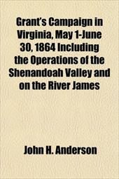 Grant's Campaign in Virginia, May 1-June 30, 1864 Including the Operations of the Shenandoah Valley and on the River James
