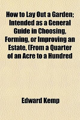 How to Lay Out a Garden; Intended as a General Guide in Choosing, Forming, or Improving an Estate, (from a Quarter of an Acre to a Hundred 9781152324305