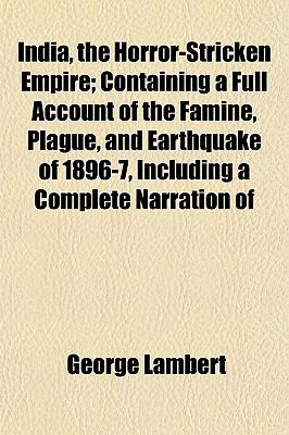India, the Horror-Stricken Empire: Containing a Full Account of the Famine, Plague, and Earthquake of 1896-7, Including a Complete Narration of the Relief ... Home and Foreign Relief Commission [1898 ] George Lambert