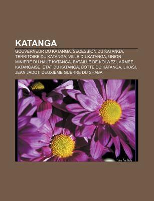 Katanga: Gouverneur Du Katanga, S Cession Du Katanga, Territoire Du Katanga, Ville Du Katanga, Union Mini Re Du Haut Katanga 9781159512316