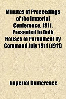Minutes of Proceedings of the Imperial Conference, 1911. ... Presented to both Houses of Parliament command ... July 1911