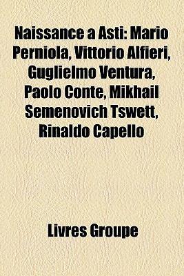 Naissance Asti: Mario Perniola, Vittorio Alfieri, Guglielmo Ventura, Paolo Conte, Mikhail Semenovich Tswett, Rinaldo Capello 9781159814953