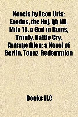 Novels by Leon Uris (Study Guide): Exodus, the Haj, Qb VII, Mila 18, a God in Ruins, Trinity, Battle Cry, Armageddon: A Novel of Berlin, Topaz 9781156856659