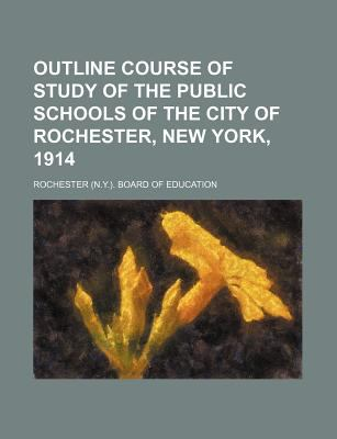 Outline Course of Study of the Public Schools of the City of Rochester, New York, 1914 Rochester . Board of Education
