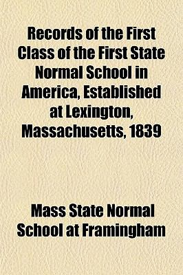 Records of the First Class of the First State Normal School in America: Established at Lexington, Massachusetts, 1839 (1903) Mass., State Normal School at Framingham