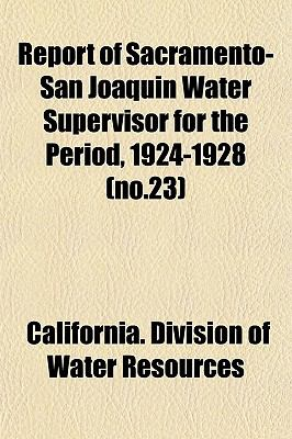 Report of Sacramento-San Joaquin Water Supervisor for the Period, 1924-1928 (no.23) California. Division of Water Resources