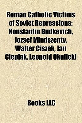 Roman Catholic Victims of Soviet Repressions: Konstantin Budkevich, Jozsef Mindszenty, Walter Ciszek, Jan Cieplak, Leopold Okulicki