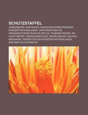 Schutzstaffel: Lebensborn, Waffen-SS, Einsatzgruppen-Prozess, Konzentrationslager, Uniformen Der SS, Organisationsstruktur Der SS 9781159317881