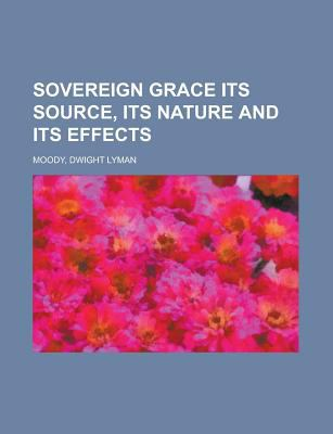 Sovereign Grace Its Source, Its Nature and Its Effects Dwight Lyman Moody