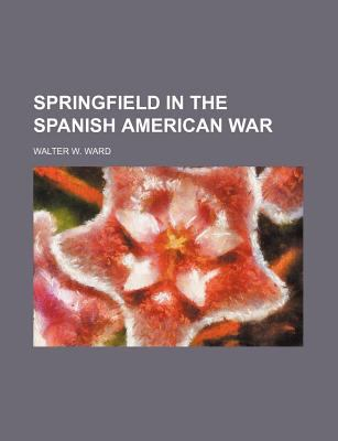 Springfield in the Spanish American War Walter W. Ward