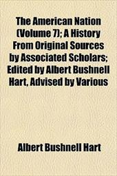 The American Nation (Volume 7); A History from Original Sources by Associated Scholars; Edited by Albert Bushnell Hart, Advised by