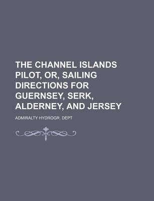 The Channel Islands Pilot, Or, Sailing Directions for Guernsey, Serk, Alderney, and Jersey Admiralty Hydrogr. Dept