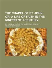 The Chapel of St. John; Or, a Life of Faith in the Nineteenth Century. Or, a Life of Faith in the Nineteenth Century