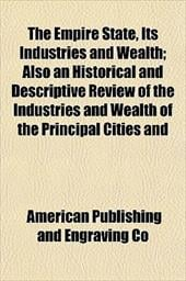 The Empire State, Its Industries and Wealth; Also an Historical and Descriptive Review of the Industries and Wealth of the Princip