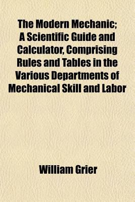 The modern mechanic: a scientific guide and calculator, comprising rules and tables in the various departments of mechanical skill and labor William Grier