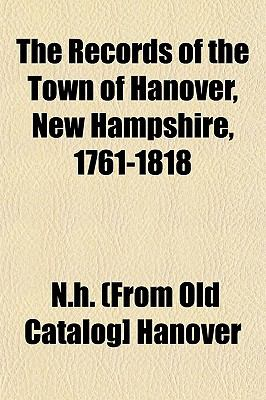 The records of the town of Hanover, New Hampshire, 1761-1818 .. NH [from old catalog] Hanover