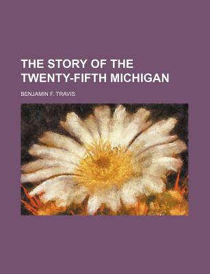 The Story of the Twenty-Fifth Michigan Benjamin F. Travis