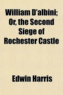 William D'albini Or, the Second Siege of Rochester Castle Edwin Harris