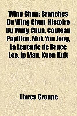 Wing Chun: Branches Du Wing Chun, Histoire Du Wing Chun, Couteau Papillon, Muk Yan Jong, La Lgende de Bruce Lee, IP Man, Kuen Kui