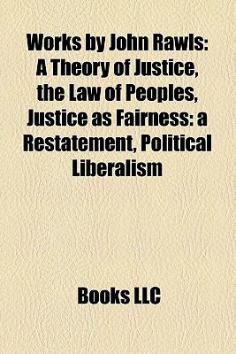 Works by John Rawls (Study Guide): A Theory of Justice, the Law of Peoples, Justice as Fairness: A Restatement, Political Liberalism
