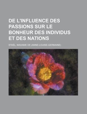 de L'Influence Des Passions Sur Le Bonheur Des Individus Et Des Nations 9781155128894