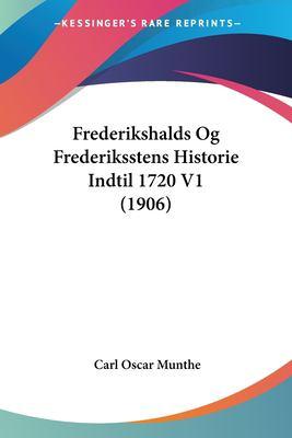 Frederikshalds Og Frederiksstens Historie Indtil 1720 V1 (1906) 9781160095143