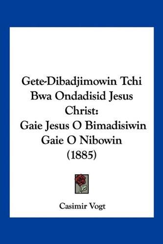 Gete-Dibadjimowin Tchi Bwa Ondadisid Jesus Christ: Gaie Jesus O Bimadisiwin Gaie O Nibowin (1885) 9781160098298