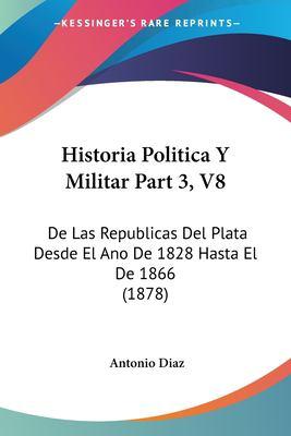 Historia Politica y Militar Part 3, V8: de Las Republicas del Plata Desde El Ano de 1828 Hasta El de 1866 (1878) 9781160120548