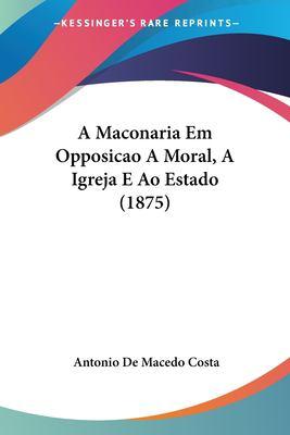 A Maconaria Em Opposicao a Moral, a Igreja E Ao Estado (1875) 9781160277426