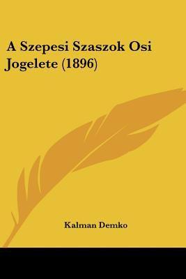 A Szepesi Szaszok OSI Jogelete (1896) 9781160279659