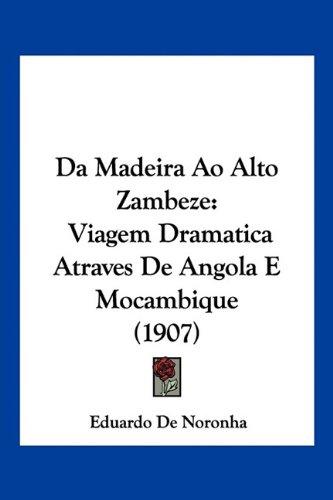 Da Madeira Ao Alto Zambeze: Viagem Dramatica Atraves de Angola E Mocambique (1907) 9781160352215