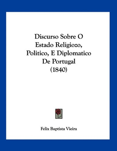 Discurso Sobre O Estado Religiozo, Politico, E Diplomatico de Portugal (1840) 9781160729109