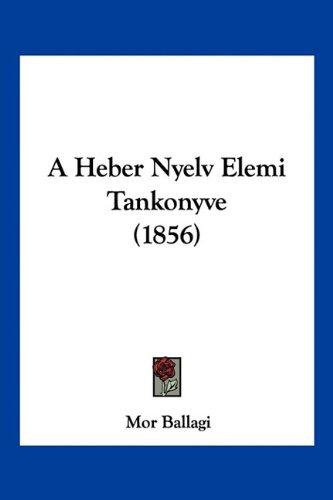 A Heber Nyelv Elemi Tankonyve (1856) 9781160763097