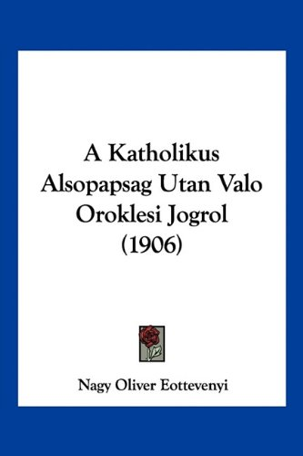 A Katholikus Alsopapsag Utan Valo Oroklesi Jogrol (1906) 9781160763363