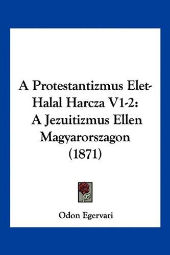A Protestantizmus Elet-Halal Harcza V1-2: A Jezuitizmus Ellen Magyarorszagon (1871) 9781160764490